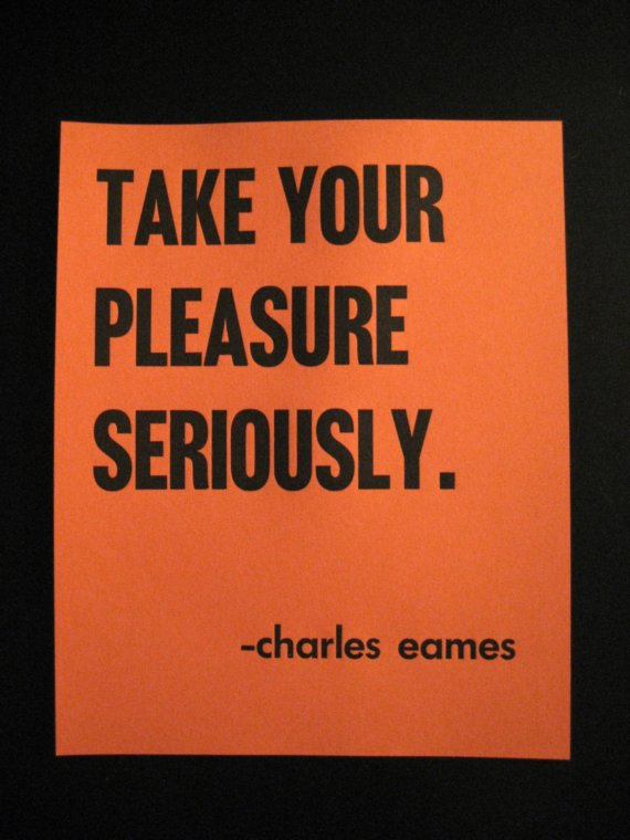 take your pleasure seriously