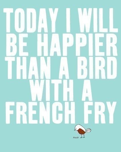 171301-Today-I-Will-Be-Happier-Than-A-Bird-With-A-French-Fry.jpg